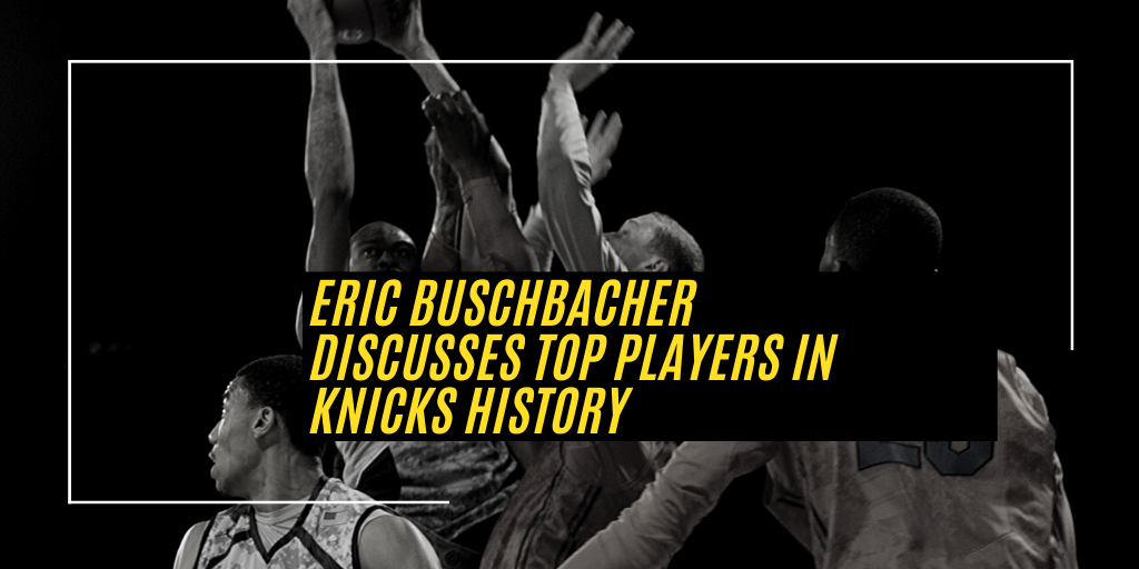 Eric Buschbacher, Discusses Top Players in Knicks History